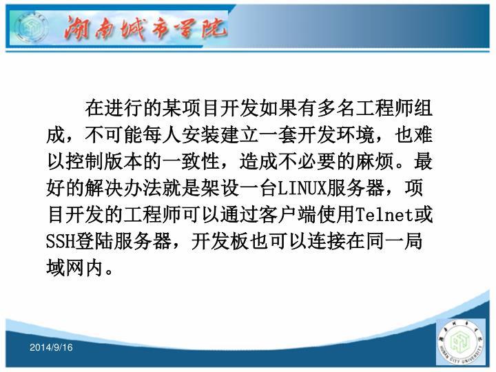 在进行的某项目开发如果有多名工程师组成,不可能每人安装建立一套开发环境,也难以控制版本的一致性,造成不必要的麻烦。最好的解决办法就是架设一台LINUX服务器,项目开发的工程师可以通过客户端使用Telnet或SSH登陆服务器,开发板也可以连接在同一局域网内。