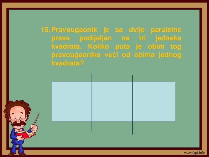 Pravougaonik je sa dvije paralelne prave podijeljen na tri jednaka kvadrata. Koliko puta je obim tog pravougaonika veći od obima jednog kvadrata?
