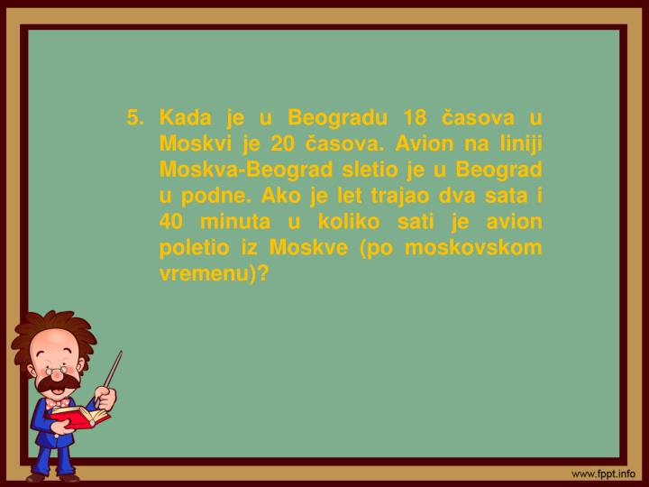 Kada je u Beogradu 18 časova u Moskvi je 20 časova. Avion na liniji Moskva-Beograd sletio je u Beograd u podne. Ako je let trajao dva sata i 40 minuta u koliko sati je avion poletio iz Moskve (po moskovskom vremenu)?