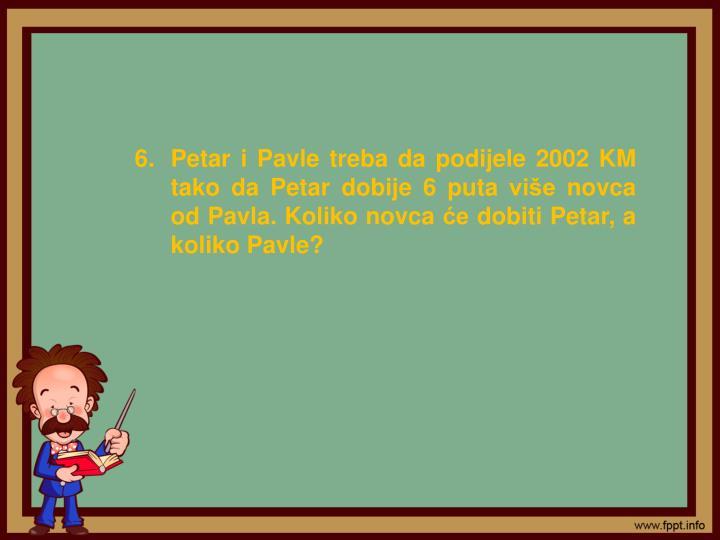Petar i Pavle treba da podijele 2002 KM tako da Petar dobije 6 puta više novca od Pavla. Koliko novca će dobiti Petar, a koliko Pavle?