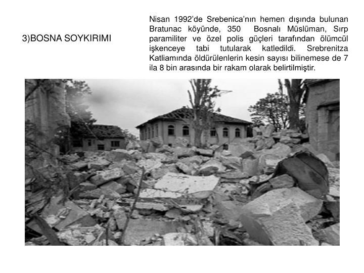Nisan 1992'de Srebenica'nın hemen dışında bulunan Bratunac köyünde, 350  Bosnalı Müslüman, Sırp paramiliter ve özel polis güçleri tarafından ölümcül işkenceye tabi tutularak katledildi. Srebrenitza Katliamında öldürülenlerin kesin sayısı bilinemese de 7 ila 8 bin arasında bir rakam olarak belirtilmiştir.