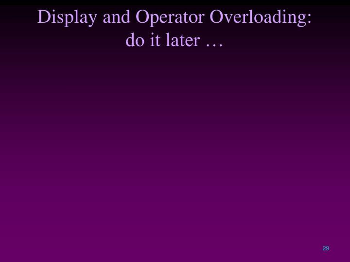 Display and Operator Overloading: do it later …