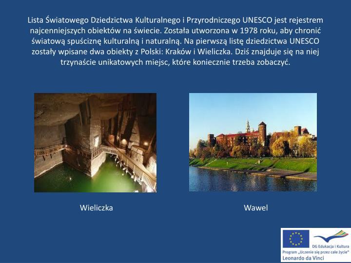 Lista Światowego Dziedzictwa Kulturalnego i Przyrodniczego UNESCO jest rejestrem najcenniejszych obiektów na świecie. Została utworzona w 1978 roku, aby chronić światową spuściznę kulturalną i naturalną. Na pierwszą listę dziedzictwa UNESCO zostały wpisane dwa obiekty z Polski: Kraków i Wieliczka. Dziś znajduje się na niej trzynaście unikatowych miejsc, które koniecznie trzeba zobaczyć.
