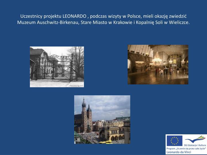 Uczestnicy projektu LEONARDO , podczas wizyty w Polsce, mieli okazję zwiedzić Muzeum Auschwitz-Birkenau, Stare Miasto w Krakowie i Kopalnię Soli w Wieliczce.