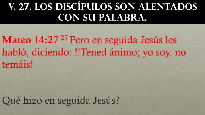 v. 27. Los discípulos son alentados con Su Palabra.