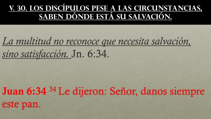 v. 30. Los discípulos pese a las circunstancias, saben dónde está su salvación.