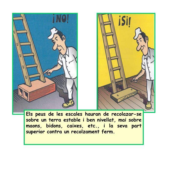 Els peus de les escales hauran de recolazar-se sobre un terra estable i ben nivellat, mai sobre maons, bidons, caixes, etc., i la seva part superior contra un recolzament ferm.