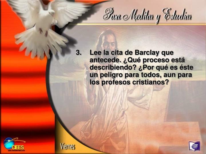 Lee la cita de Barclay que antecede. ¿Qué proceso está describiendo? ¿Por qué es éste un peligro para todos, aun para los profesos cristianos?