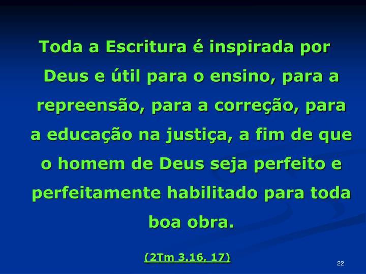 Toda a Escritura é inspirada por Deus e útil para o ensino, para a repreensão, para a correção, para a educação na justiça, a fim de que o homem de Deus seja perfeito e perfeitamente habilitado para toda boa obra.