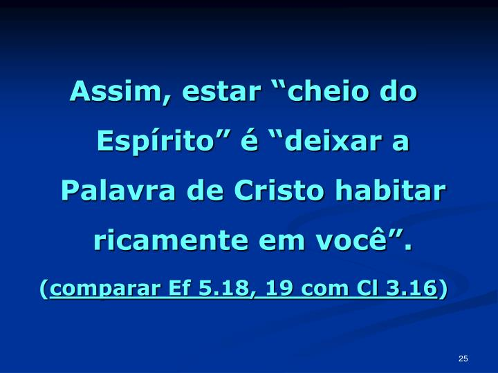 """Assim, estar """"cheio do Espírito"""" é """"deixar a Palavra de Cristo habitar ricamente em você""""."""