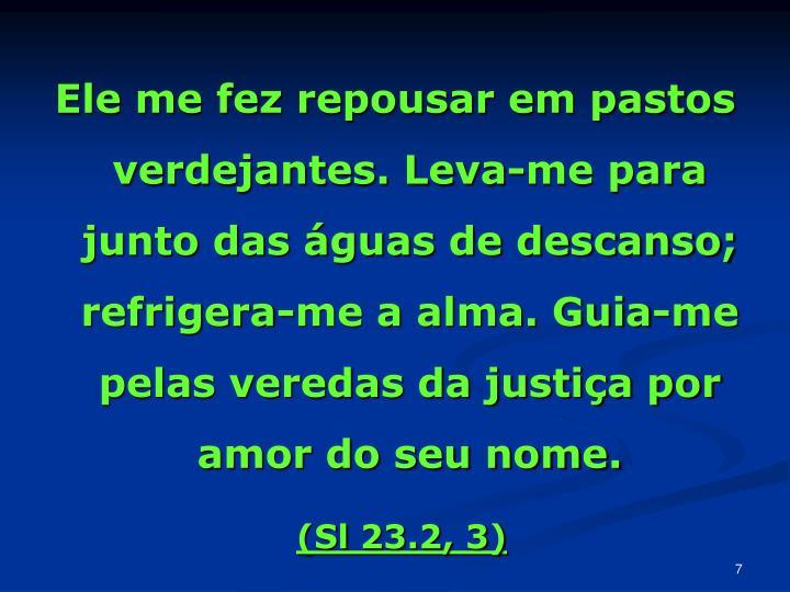 Ele me fez repousar em pastos verdejantes. Leva-me para junto das águas de descanso; refrigera-me a alma. Guia-me pelas veredas da justiça por amor do seu nome.