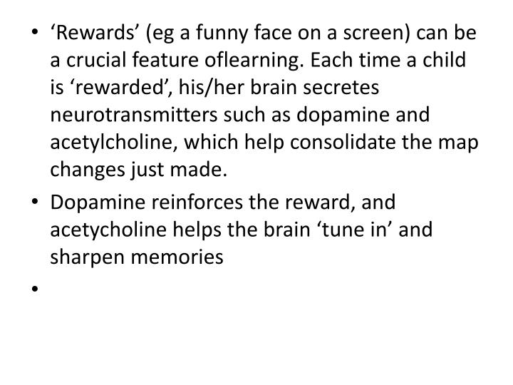 Rewards (eg a funny face on a screen) can be a crucial feature oflearning. Each time a child is rewarded, his/her brain secretes neurotransmitters such as dopamine and acetylcholine, which help consolidate the map changes just made.