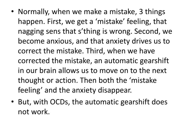 Normally, when we make a mistake, 3 things happen. First, we get a mistake feeling, that nagging sens that sthing is wrong. Second, we become anxious, and that anxiety drives us to correct the mistake. Third, when we have corrected the mistake, an automatic gearshift in our brain allows us to move on to the next thought or action. Then both the mistake feeling and the anxiety disappear.