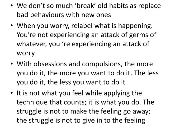 We dont so much break old habits as replace bad behaviours with new ones