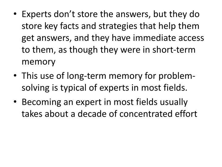 Experts dont store the answers, but they do store key facts and strategies that help them get answers, and they have immediate access to them, as though they were in short-term memory