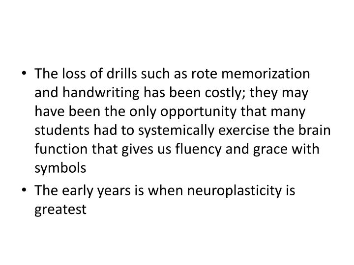The loss of drills such as rote memorization and handwriting has been costly; they may have been the only opportunity that many students had to systemically exercise the brain function that gives us fluency and grace with symbols