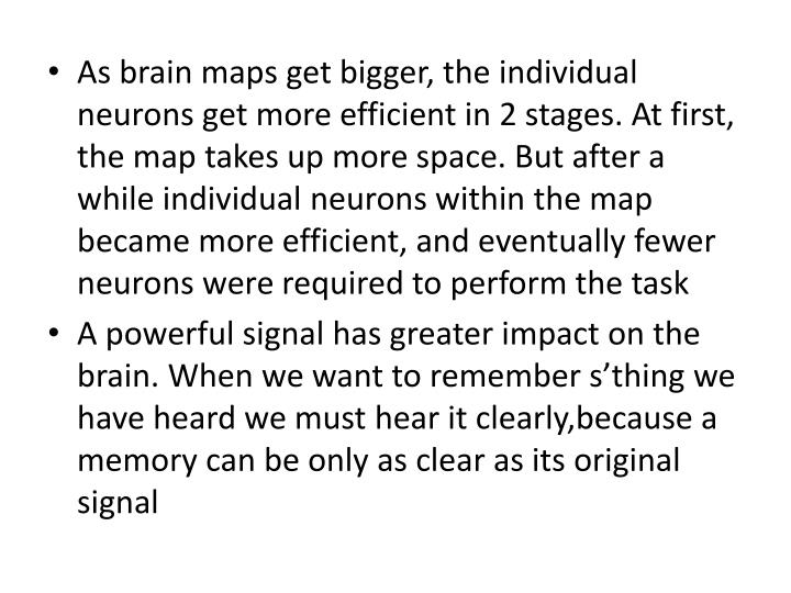 As brain maps get bigger, the individual neurons get more efficient in 2 stages. At first, the map takes up more space. But after a while individual neurons within the map became more efficient, and eventually fewer neurons were required to perform the task