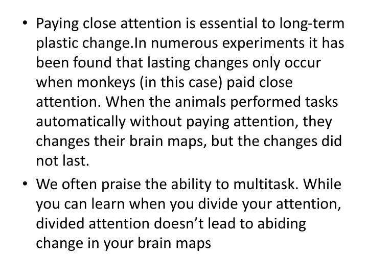 Paying close attention is essential to long-term plastic change.In numerous experiments it has been found that lasting changes only occur when monkeys (in this case) paid close attention. When the animals performed tasks automatically without paying attention, they changes their brain maps, but the changes did not last.