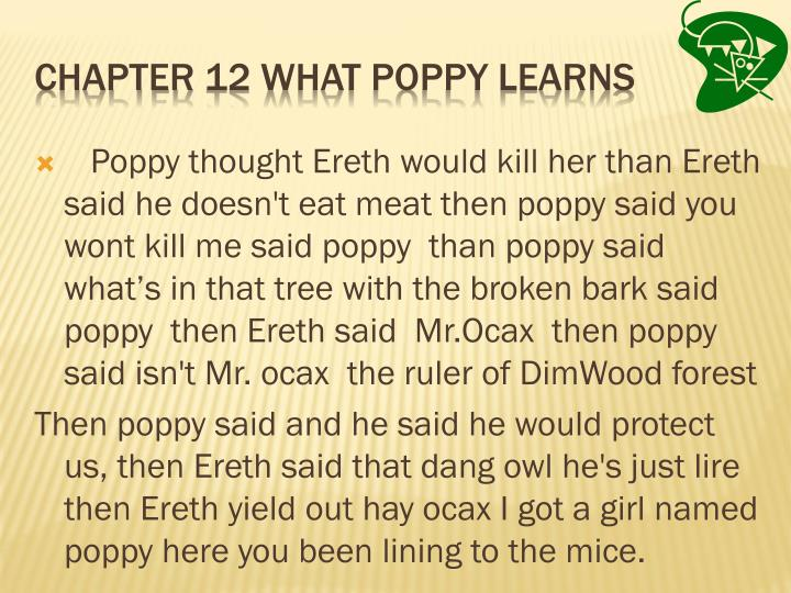 Poppy thought Ereth would kill her than Ereth said he doesn't eat meat then poppy said you wont kill me said poppy  than poppy said what's in that tree with the broken bark said poppy  then Ereth said  Mr.Ocax  then poppy said isn't Mr. ocax  the ruler of DimWood forest