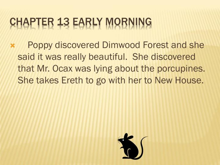 Poppy discovered Dimwood Forest and she said it was really beautiful.  She discovered that Mr. Ocax was lying about the porcupines.  She takes Ereth to go with her to New House.