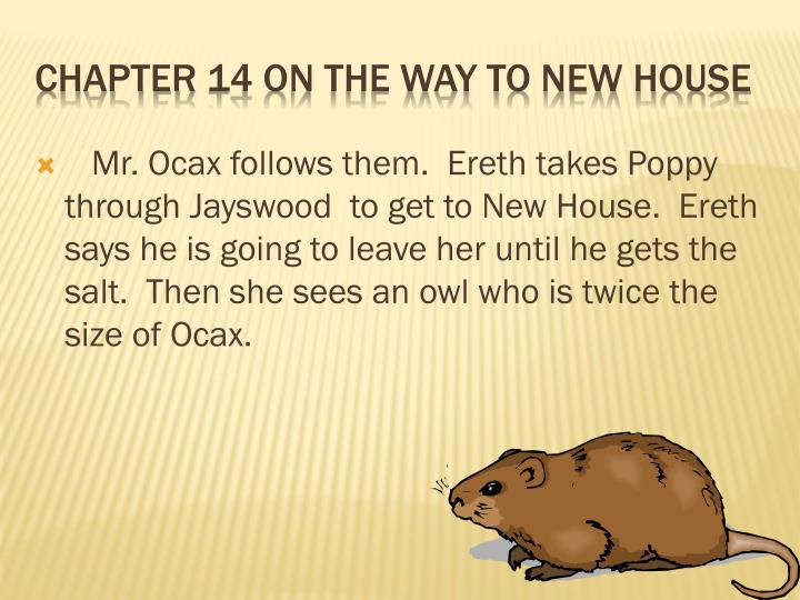 Mr. Ocax follows them.  Ereth takes Poppy through Jayswood  to get to New House.  Ereth says he is going to leave her until he gets the salt.  Then she sees an owl who is twice the size of Ocax.