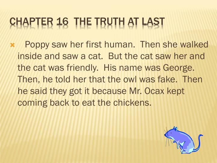 Poppy saw her first human.  Then she walked inside and saw a cat.  But the cat saw her and the cat was friendly.  His name was George.  Then, he told her that the owl was fake.  Then he said they got it because Mr. Ocax kept coming back to eat the chickens.