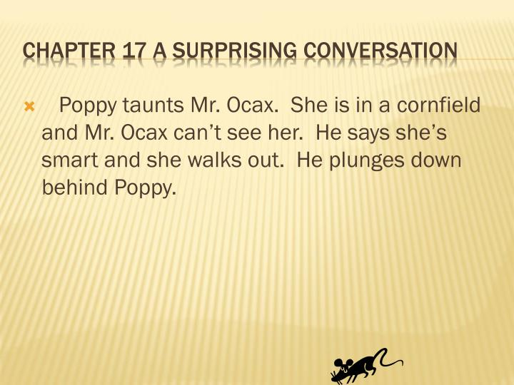 Poppy taunts Mr. Ocax.  She is in a cornfield and Mr. Ocax can't see her.  He says she's smart and she walks out.  He plunges down behind Poppy.