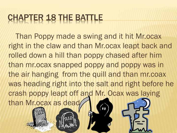 Than Poppy made a swing and it hit Mr.ocax right in the claw and than Mr.ocax leapt back and rolled down a hill than poppy chased after him than mr.ocax snapped poppy and poppy was in the air hanging  from the quill and than mr.coax was heading right into the salt and right before he crash poppy leapt off and Mr. Ocax was laying than Mr.ocax as dead
