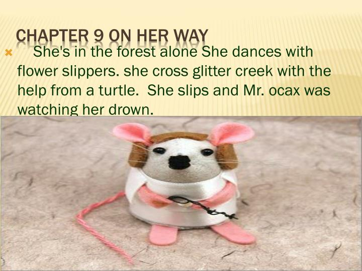 She's in the forest alone She dances with flower slippers. she cross glitter creek with the help from a turtle.  She slips and Mr. ocax was watching her drown.