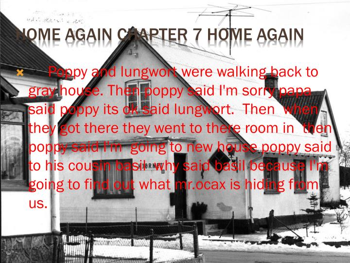 Poppy and lungwort were walking back to gray house. Then poppy said I'm sorry papa said poppy its ok said lungwort.  Then  when they got there they went to there room in  then poppy said I'm  going to new house poppy said to his cousin basil  why said basil because I'm going to find out what mr.ocax is hiding from us.