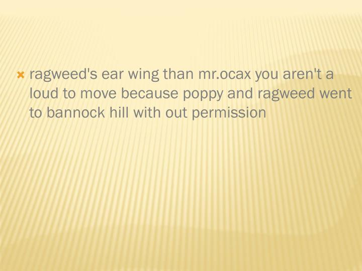 ragweed's ear wing than mr.ocax you aren't a loud to move because poppy and ragweed went to bannock hill with out permission
