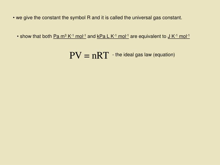 we give the constant the symbol R and it is called the universal gas constant.