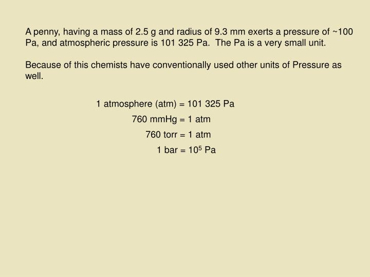 A penny, having a mass of 2.5 g and radius of 9.3 mm exerts a pressure of ~100 Pa, and atmospheric p...