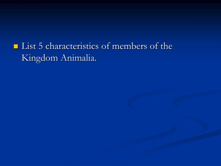 List 5 characteristics of members of the Kingdom Animalia.