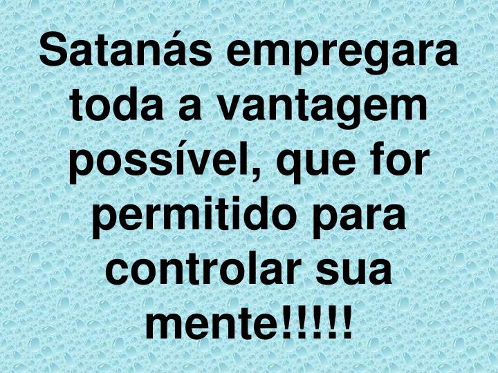 Satanás empregara toda a vantagem possível, que for permitido para controlar sua mente!!!!!