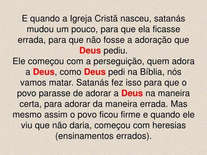 E quando a Igreja Cristã nasceu, satanás mudou um pouco, para que ela ficasse errada, para que não fosse a adoração que
