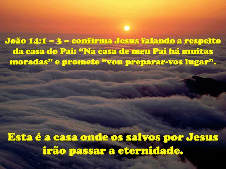 """João 14:1 – 3 – confirma Jesus falando a respeito da casa do Pai: """"Na casa de meu Pai há muitas moradas"""" e promete """"vou preparar-vos lugar""""."""