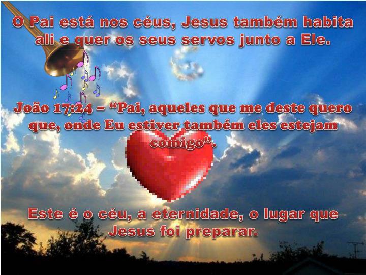 O Pai está nos céus, Jesus também habita ali e quer os seus servos junto a Ele.