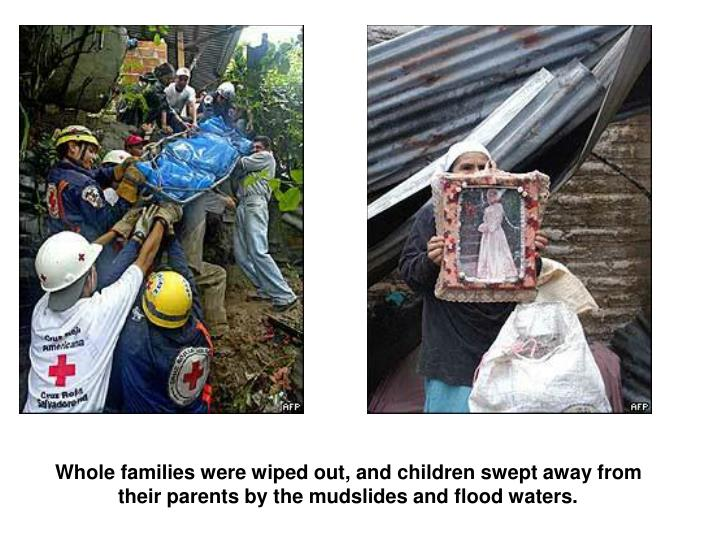 Whole families were wiped out, and children swept away from their parents by the mudslides and flood waters.