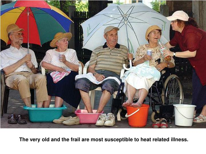The very old and the frail are most susceptible to heat related illness.