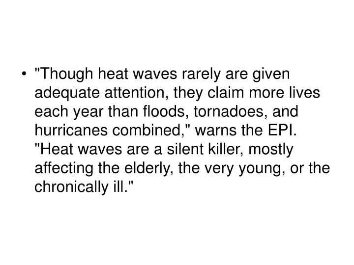 """Though heat waves rarely are given adequate attention, they claim more lives each year than floods, tornadoes, and hurricanes combined,"" warns the EPI. ""Heat waves are a silent killer, mostly affecting the elderly, the very young, or the chronically ill."""