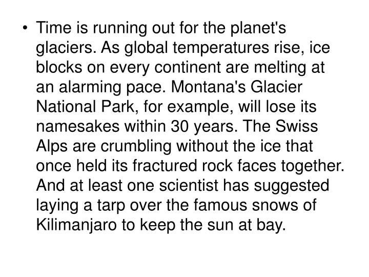 Time is running out for the planet's glaciers. As global temperatures rise, ice blocks on every continent are melting at an alarming pace. Montana's Glacier National Park, for example, will lose its namesakes within 30 years. The Swiss Alps are crumbling without the ice that once held its fractured rock faces together. And at least one scientist has suggested laying a tarp over the famous snows of Kilimanjaro to keep the sun at bay.
