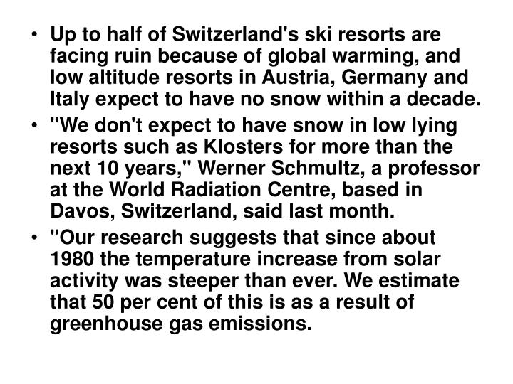 Up to half of Switzerland's ski resorts are facing ruin because of global warming, and low altitude resorts in Austria, Germany and Italy expect to have no snow within a decade.
