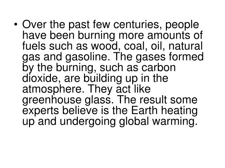 Over the past few centuries, people have been burning more amounts of fuels such as wood, coal, oil, natural gas and gasoline. The gases formed by the burning, such as carbon dioxide, are building up in the atmosphere. They act like greenhouse glass. The result some experts believe is the Earth heating up and undergoing global warming.