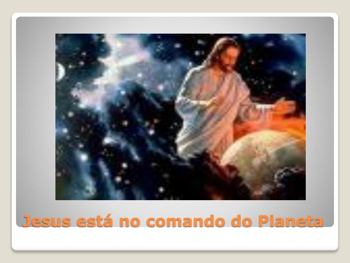 Jesus está no comando do Planeta