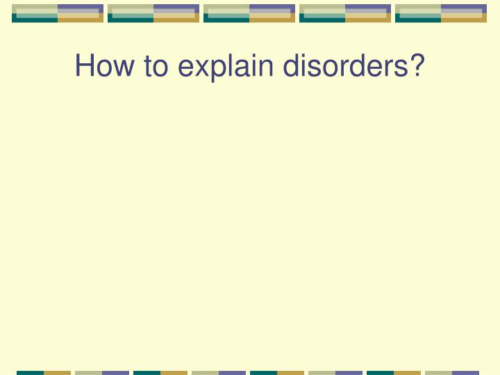How to explain disorders?