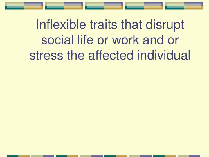 Inflexible traits that disrupt social life or work and or stress the affected individual