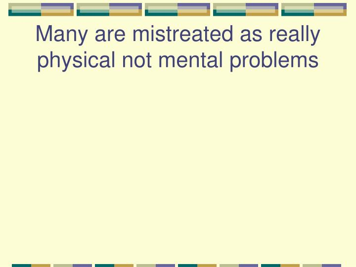 Many are mistreated as really physical not mental problems