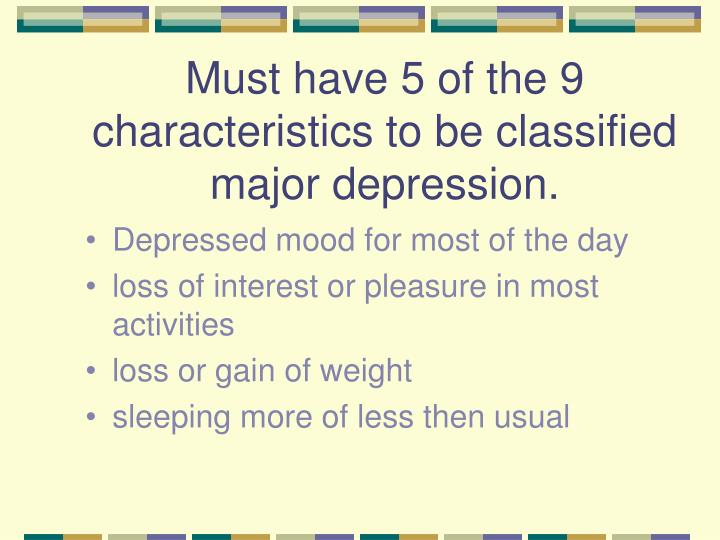 Must have 5 of the 9 characteristics to be classified major depression.