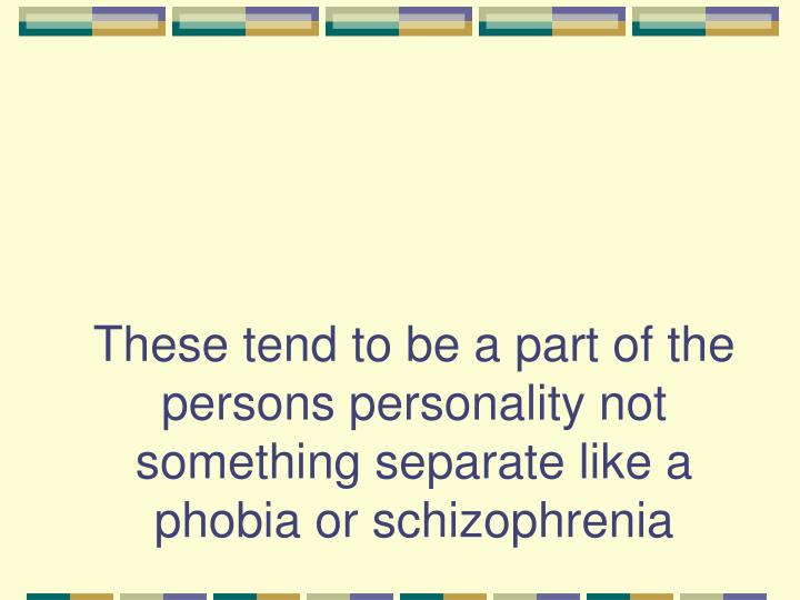 These tend to be a part of the persons personality not something separate like a phobia or schizophrenia